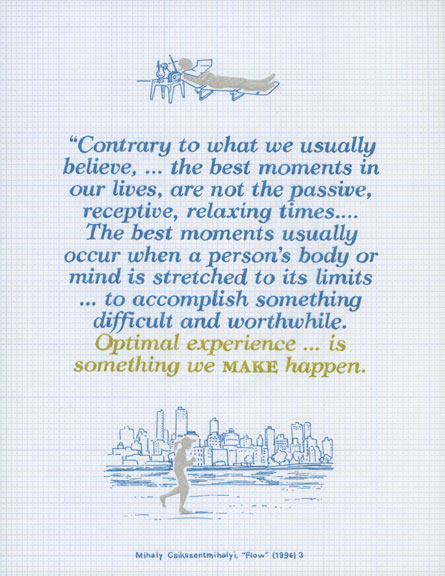 Contrary to what we usually believe, ... the best moments in our lives, are not the passive, receptive, relaxing times... The best moments usually occur when a person's body or mind is stretched to its limits ... to accomplish something difficult and worthwhile. Optimal experience is something we make happen.