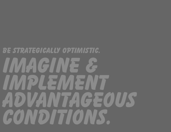 Be strategically optimistic. Imagine and implement advantageous conditions.