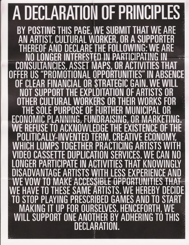 "By posting this page, we submit that we are an artist, cultural worker, or a supporter thereof and declare the following: we are no longer interested in participating in consultancies, asset maps, or activities that offer us ""promotional opportunities"" in absence of clear financial or strategic gain. We will not support the exploitation of artists or other cultural workers or their works for the sole purpose of further municipal or economic planning, fundraising, or marketing. We refuse to acknowledge the existence of the politically-invented term, creative economy, which lumps together practicing artists with video cassette duplication services. We can no longer participate in activities that knowingly disadvantage artists with less experience and we vow to make accessible opportunities that we have to these same artists. We hereby decide to stop playing prescribed games and to start making it up for ourselves. Henceforth, we will support one another by adhering to this declaration."