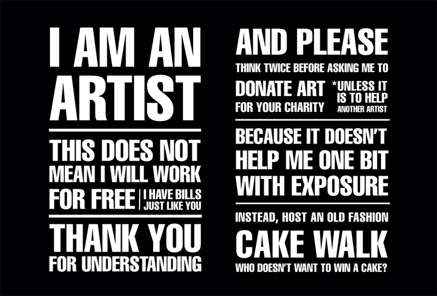I am an artist.  This does not mean I will work for free.  I have bills just like you do.  Thank you for understanding.  And please think twice before asking me to  donate art for your charity.  * Unless it is to help another artist.  Because it doesn't help me one bit with exposure.  Instead, Host an old fashion Cake Walk,  Who doesn't want to win a cake?