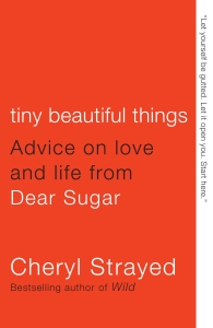 Tiny Beautiful Things: Advice on love and life from Dear Sugar, by Cheryl Strayed. // Source: CherylStrayed.com