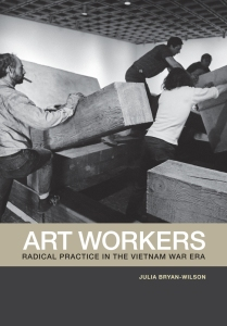 Julia Bryan-Wilson: Art Workers: Radical Practice in the Vietnam War Era