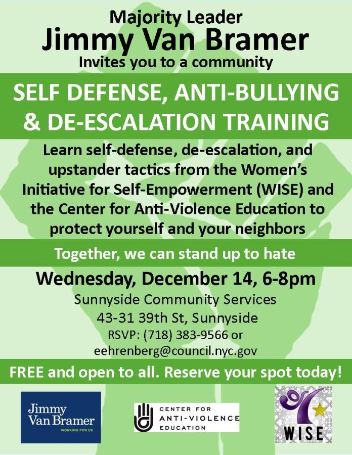 Majority Leader Jimmy Van Bramer invites you to a community Self-Defense, Anti-Bullying, and De-Escalation Training Learn self-defense, de-escalation, and upstander tactics from the Women's Initiative for Self-Empowerment (WISE) and the Center for Anti-Violence Education to protect yourself and your neighbors. Wednesday, December 14, 6pm-8pm Sunnyside Community Services 43-31 39th Street, Sunnyside RSVP: 718-383-9566 or eehrenberg@council.nyc.gov Free and open to all. Reserve your spot today!