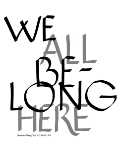 Christine Wong Yap, We All Belong Here, 2017, calligraphy. Available as a downloadable graphic (JPG, 313kb) for resistance under a Creative Commons Attribution-NonCommercial 4.0 International license.