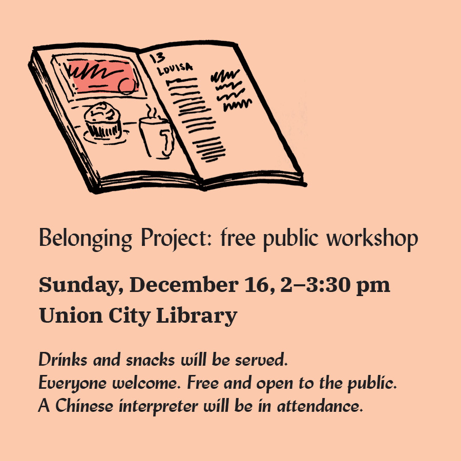 Belonging Project: free public workshop Sunday, December 16, 2–3:30 pm Union City Library Drinks and snacks will be served. Everyone welcome. Free and open to the public. A Chinese interpreter will be in attendance. with a drawing of a book