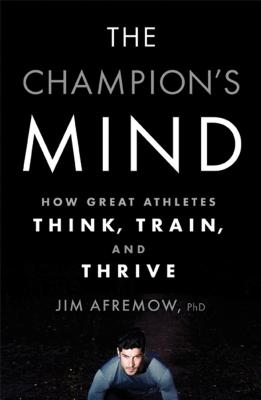 Jim Afremow, The Champion's Mind: How Great Athletes Think, Train, and Thrive.