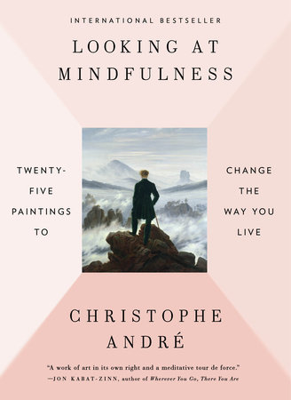 Cover for Christophe Andre, Looking at Mindfulness: 25 Paintings to Change the Way you Live. International Bestseller. Illustrated with a painting by Caspar David Fredrick of the back of a man at a mountain summit looking over a cloud cover below him.